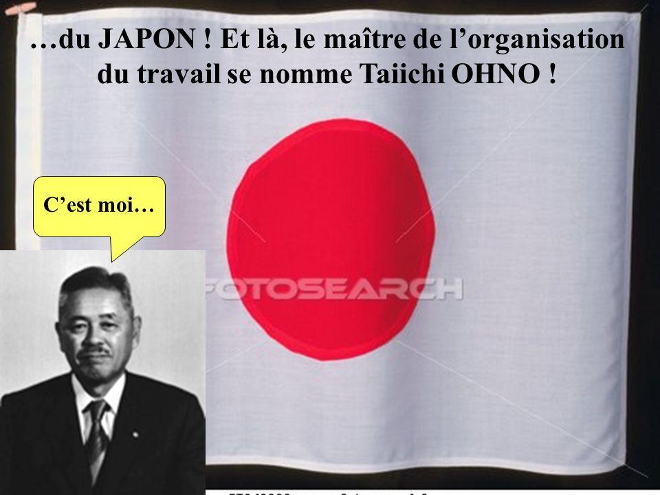 …du JAPON ! Et là, le maître de l'organisation du travail se nomme Taiichi OHNO !