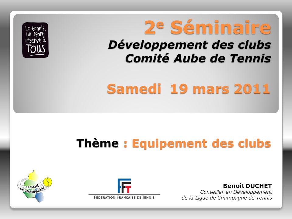 2e Séminaire Développement des clubs Comité Aube de Tennis Samedi 19 mars 2011 Thème : Equipement des clubs