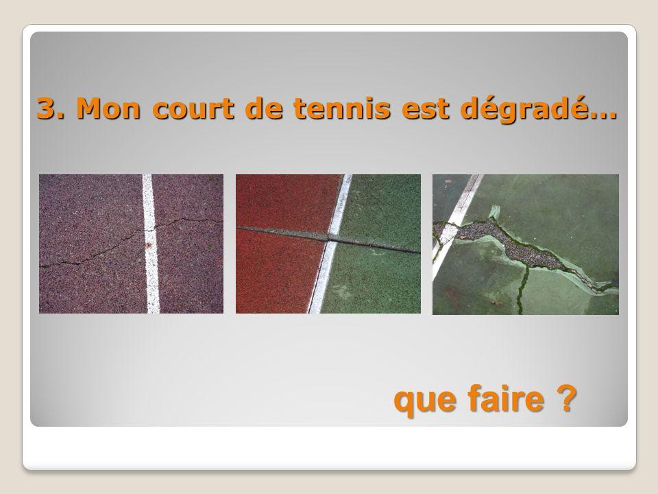 3. Mon court de tennis est dégradé…