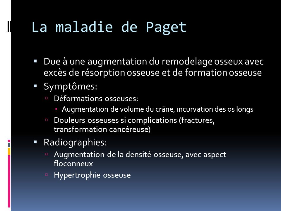 La maladie de Paget Due à une augmentation du remodelage osseux avec excès de résorption osseuse et de formation osseuse.