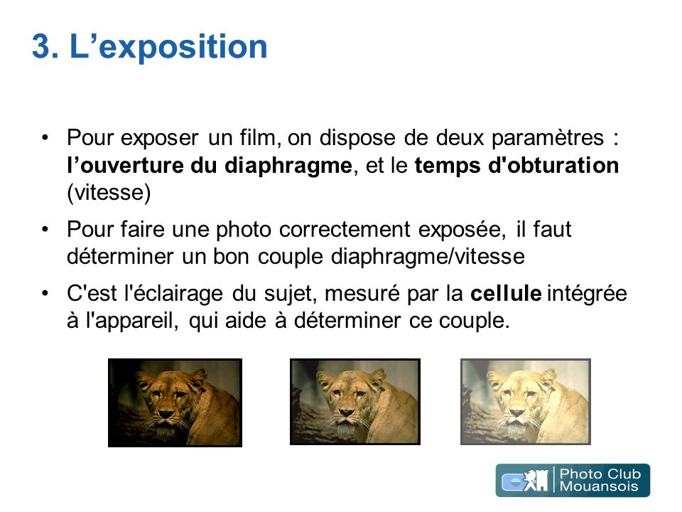 3. L'exposition Pour exposer un film, on dispose de deux paramètres : l'ouverture du diaphragme, et le temps d obturation (vitesse)