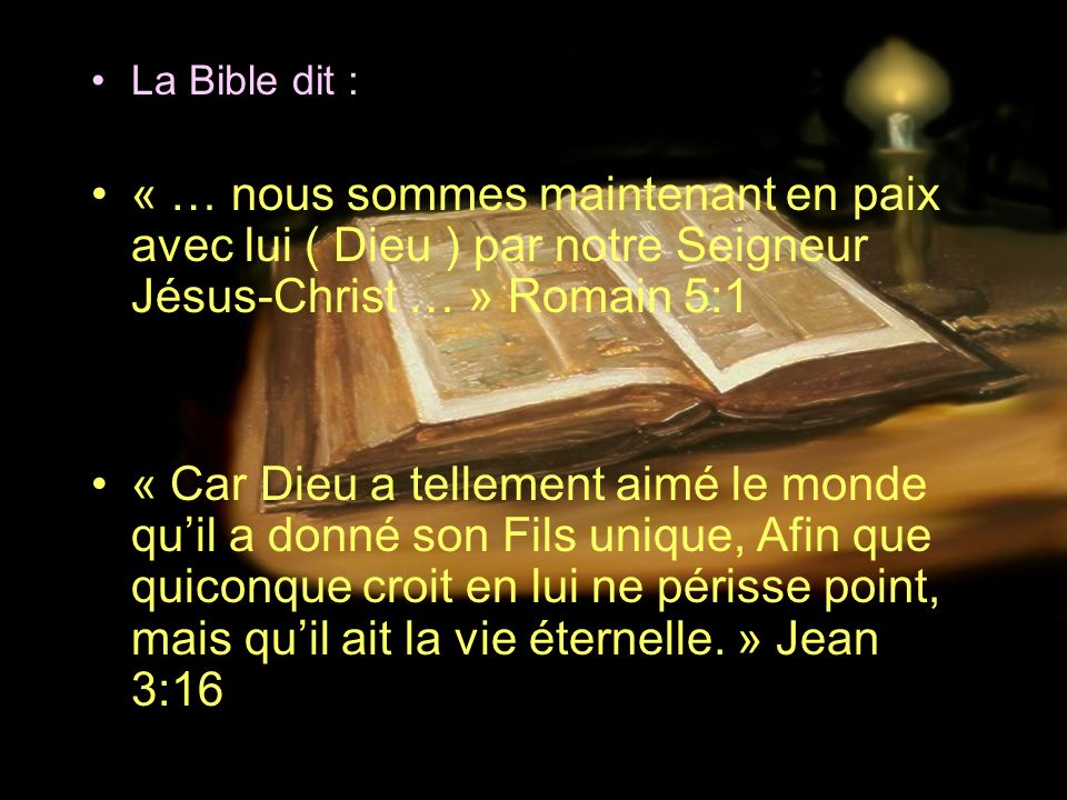 La Bible dit :« … nous sommes maintenant en paix avec lui ( Dieu ) par notre Seigneur Jésus-Christ … » Romain 5:1.