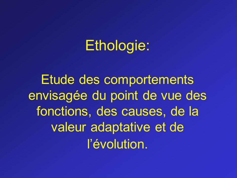 Ethologie: Etude des comportements envisagée du point de vue des fonctions, des causes, de la valeur adaptative et de l'évolution.
