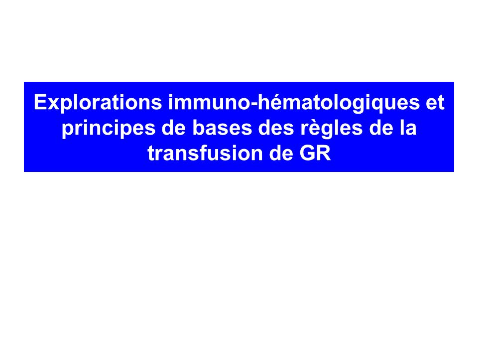 Explorations immuno-hématologiques et principes de bases des règles de la transfusion de GR