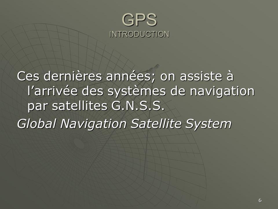 GPS INTRODUCTION Ces dernières années; on assiste à l'arrivée des systèmes de navigation par satellites G.N.S.S.