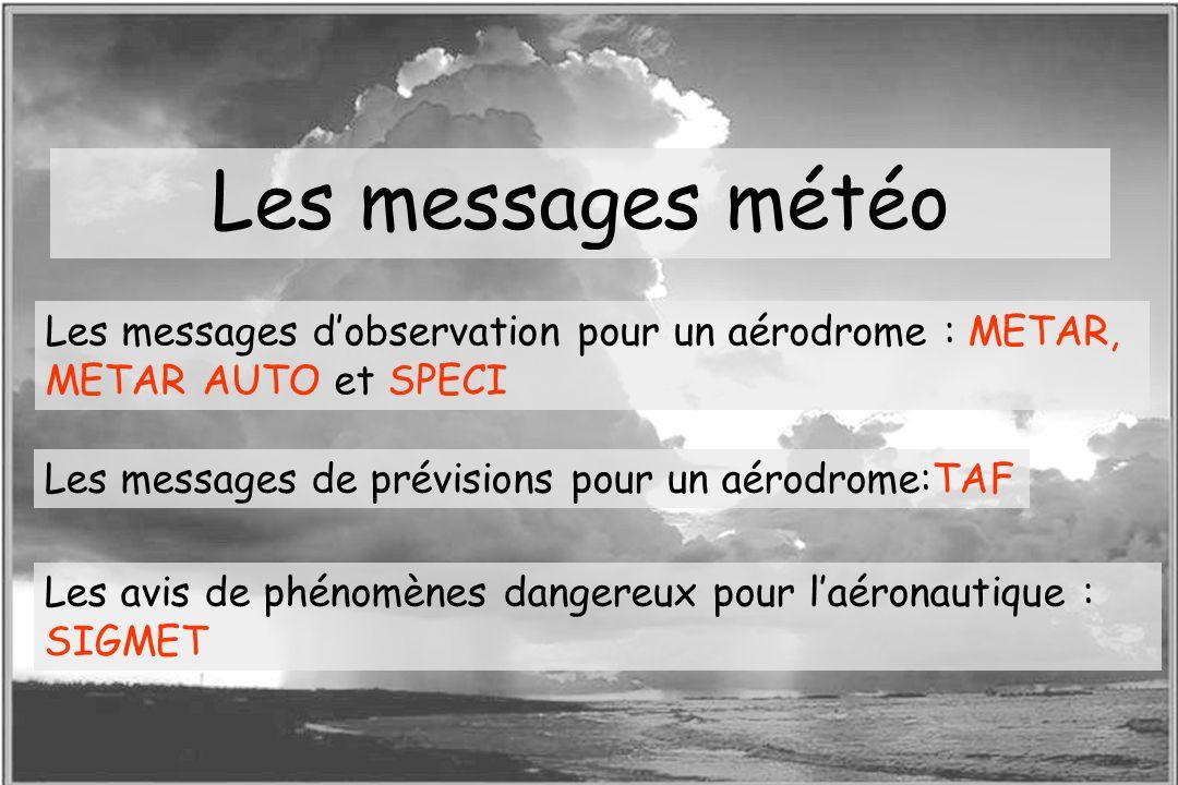 Les messages météoLes messages d'observation pour un aérodrome : METAR, METAR AUTO et SPECI. Les messages de prévisions pour un aérodrome:TAF.