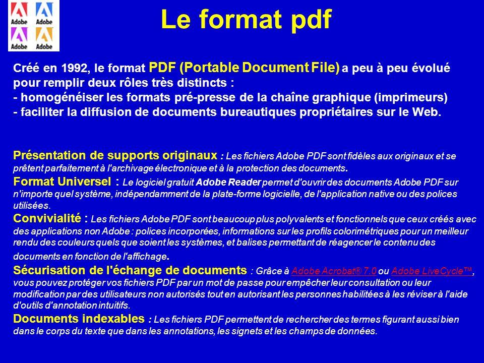 Le format pdf Créé en 1992, le format PDF (Portable Document File) a peu à peu évolué pour remplir deux rôles très distincts :