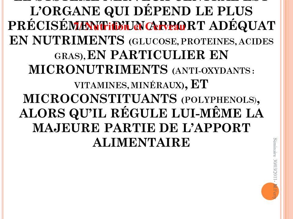 LE SYSTÈME NERVEUX CENTRAL EST L'ORGANE QUI DÉPEND LE PLUS PRÉCISÉMENT D'UN APPORT ADÉQUAT EN NUTRIMENTS (GLUCOSE, PROTEINES, ACIDES GRAS), EN PARTICULIER EN MICRONUTRIMENTS (ANTI-OXYDANTS : VITAMINES, MINÉRAUX), ET MICROCONSTITUANTS (POLYPHENOLS), ALORS QU'IL RÉGULE LUI-MÊME LA MAJEURE PARTIE DE L'APPORT ALIMENTAIRE