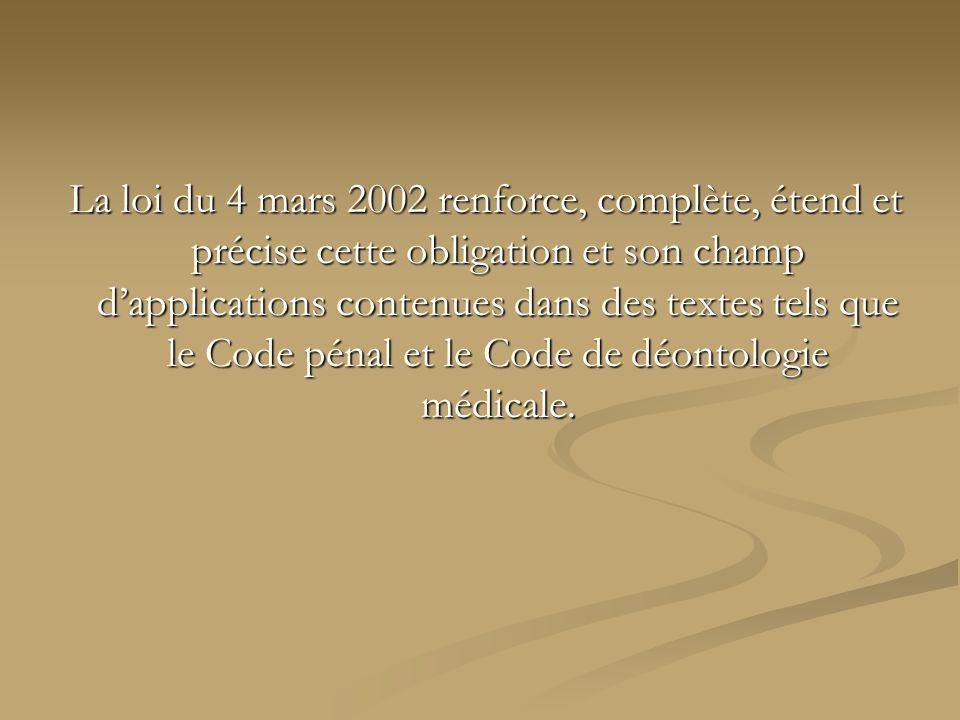 La loi du 4 mars 2002 renforce, complète, étend et précise cette obligation et son champ d'applications contenues dans des textes tels que le Code pénal et le Code de déontologie médicale.