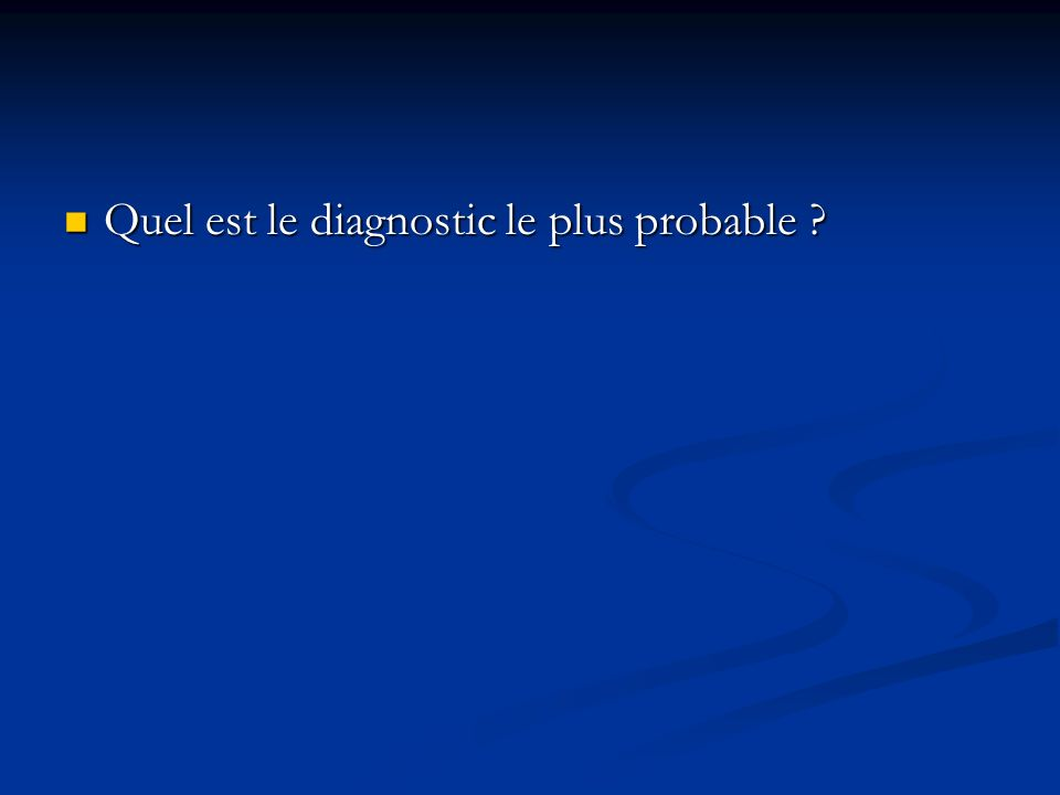 Quel est le diagnostic le plus probable