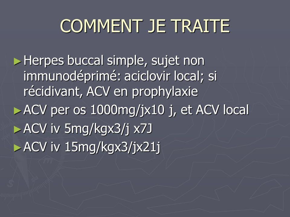 COMMENT JE TRAITE Herpes buccal simple, sujet non immunodéprimé: aciclovir local; si récidivant, ACV en prophylaxie.