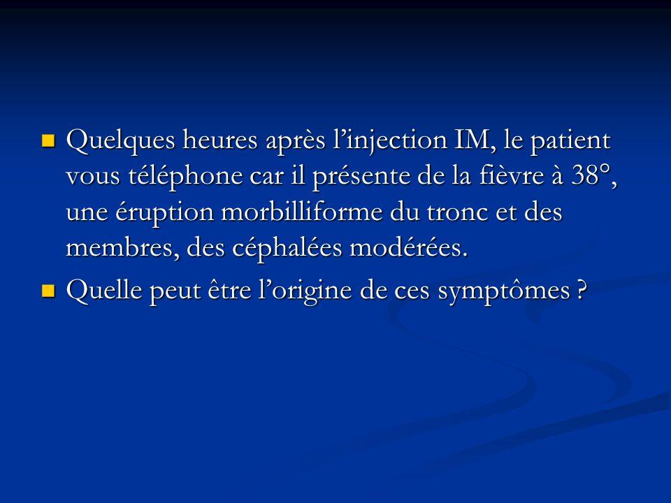 Quelques heures après l'injection IM, le patient vous téléphone car il présente de la fièvre à 38°, une éruption morbilliforme du tronc et des membres, des céphalées modérées.
