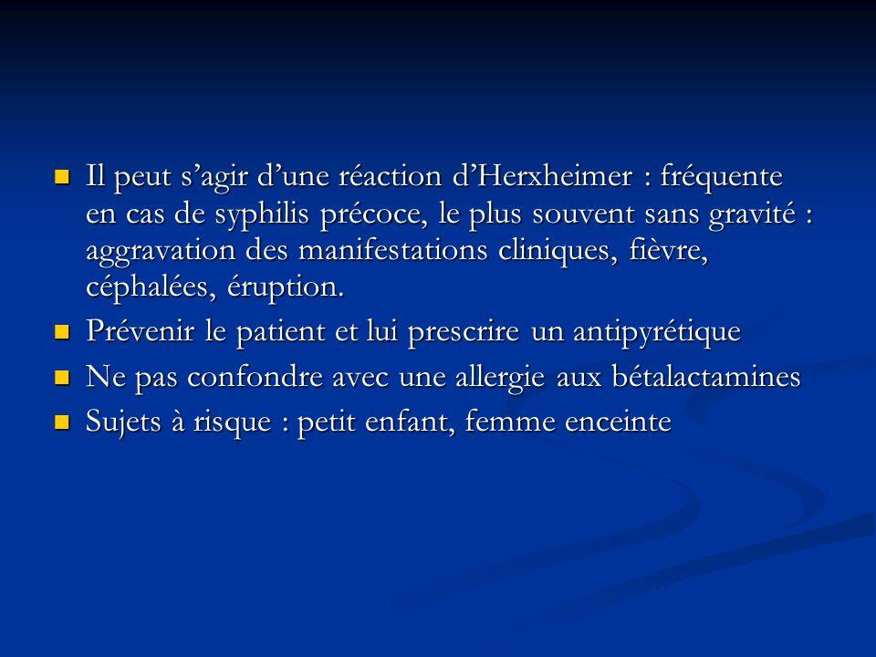 Il peut s'agir d'une réaction d'Herxheimer : fréquente en cas de syphilis précoce, le plus souvent sans gravité : aggravation des manifestations cliniques, fièvre, céphalées, éruption.