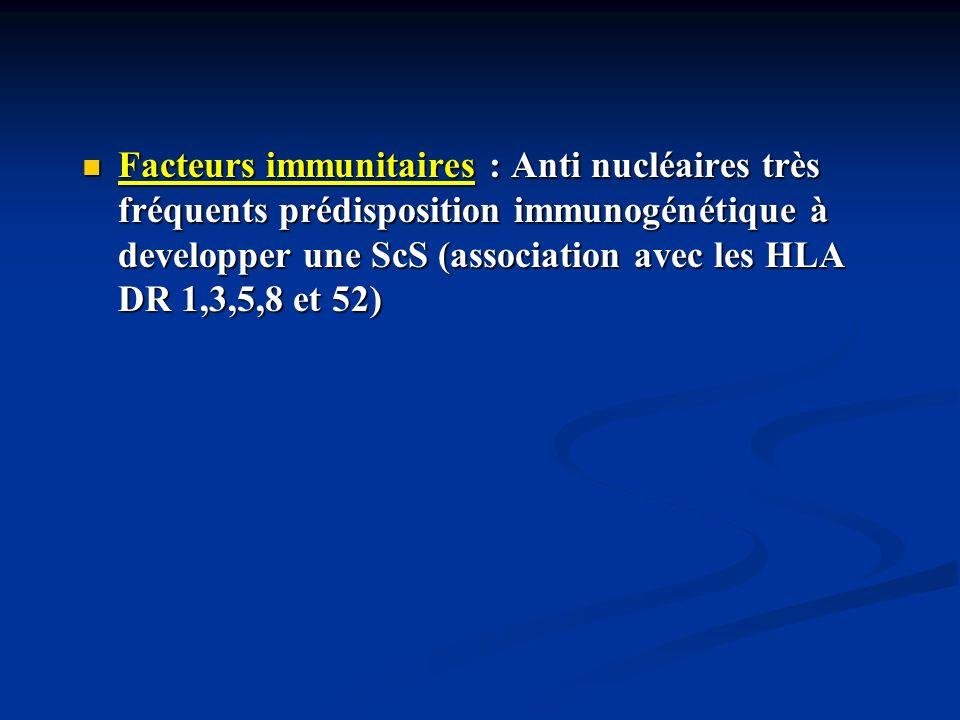 Facteurs immunitaires : Anti nucléaires très fréquents prédisposition immunogénétique à developper une ScS (association avec les HLA DR 1,3,5,8 et 52)