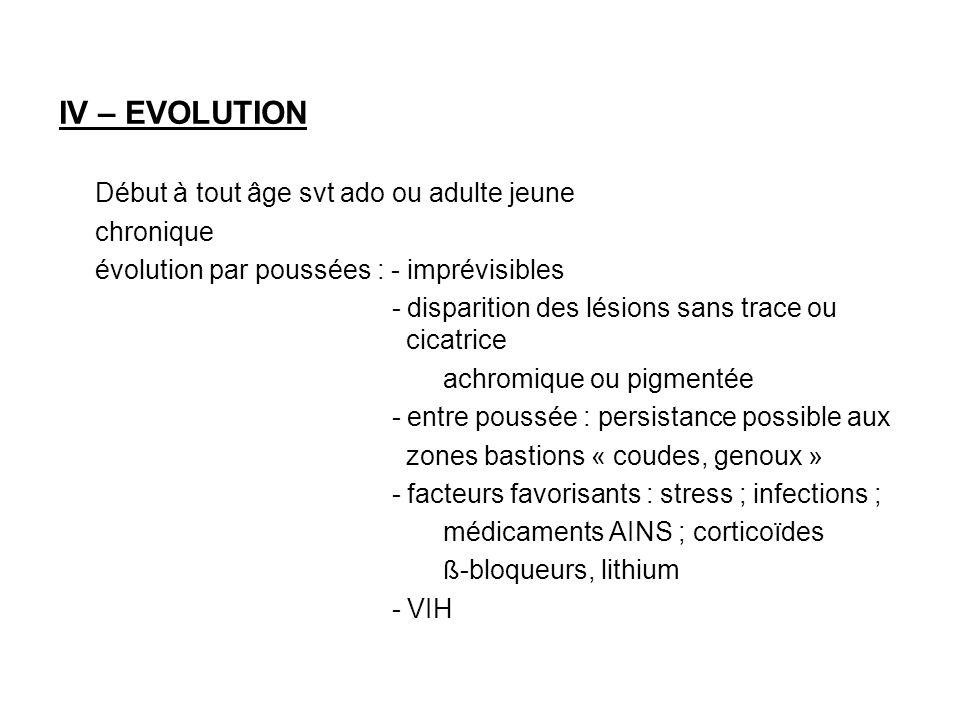 IV – EVOLUTION Début à tout âge svt ado ou adulte jeune chronique