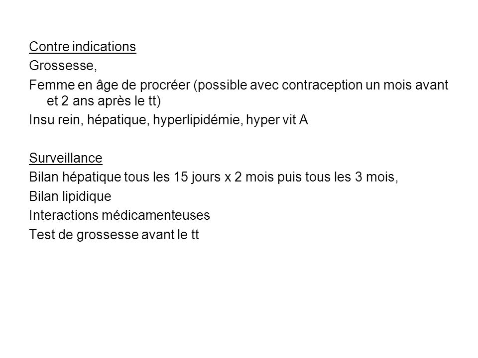 Contre indicationsGrossesse, Femme en âge de procréer (possible avec contraception un mois avant et 2 ans après le tt)