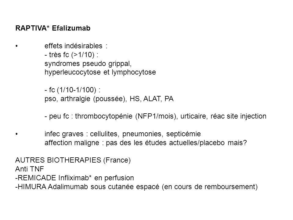 RAPTIVA* Efalizumab • effets indésirables : - très fc (>1/10) : syndromes pseudo grippal, hyperleucocytose et lymphocytose.