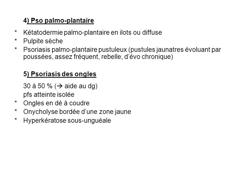 4) Pso palmo-plantaire Kétatodermie palmo-plantaire en ilots ou diffuse. Pulpite sèche.