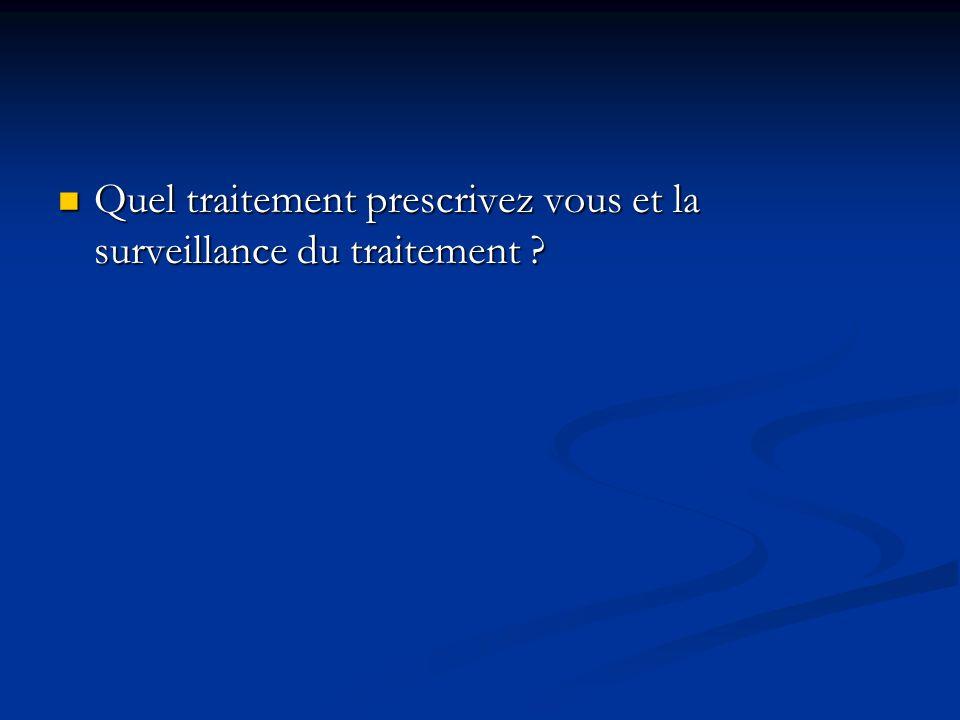 Quel traitement prescrivez vous et la surveillance du traitement
