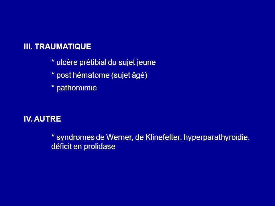 III. TRAUMATIQUE * ulcère prétibial du sujet jeune. * post hématome (sujet âgé) * pathomimie. IV. AUTRE.