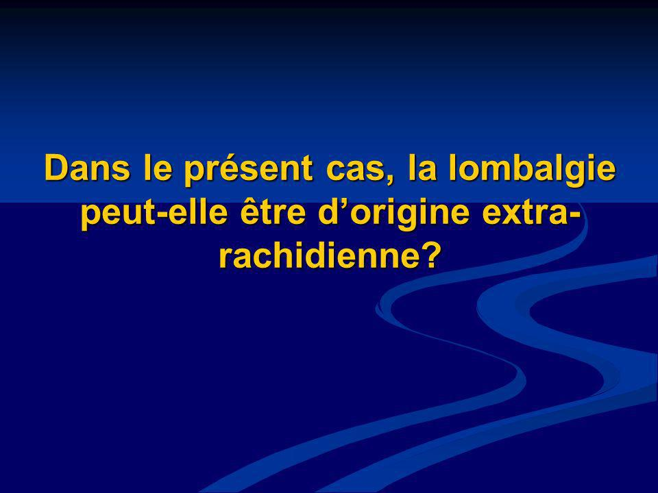 Dans le présent cas, la lombalgie peut-elle être d'origine extra-rachidienne