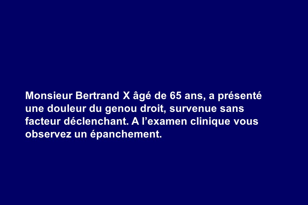 Monsieur Bertrand X âgé de 65 ans, a présenté une douleur du genou droit, survenue sans facteur déclenchant. A l'examen clinique vous observez un épanchement.