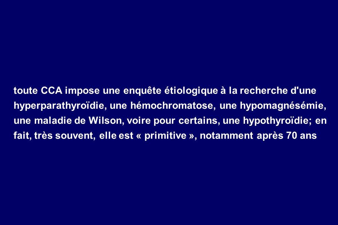 toute CCA impose une enquête étiologique à la recherche d une hyperparathyroïdie, une hémochromatose, une hypomagnésémie, une maladie de Wilson, voire pour certains, une hypothyroïdie; en fait, très souvent, elle est « primitive », notamment après 70 ans