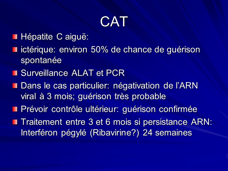 CAT Hépatite C aiguë: ictérique: environ 50% de chance de guérison spontanée. Surveillance ALAT et PCR.