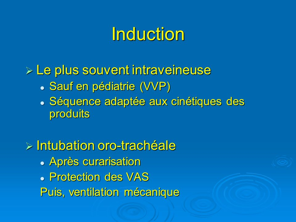 Induction Le plus souvent intraveineuse Intubation oro-trachéale