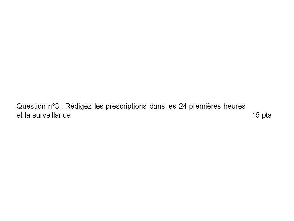 Question n°3 : Rédigez les prescriptions dans les 24 premières heures