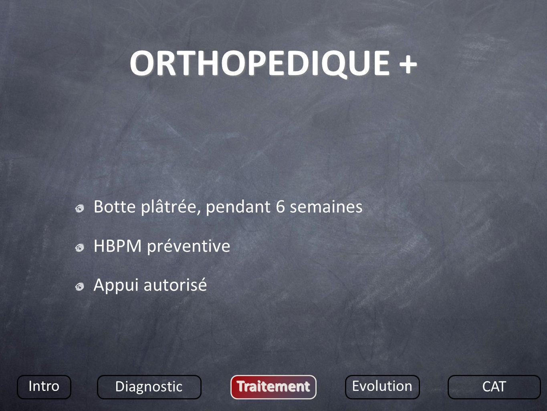 ORTHOPEDIQUE + Botte plâtrée, pendant 6 semaines HBPM préventive