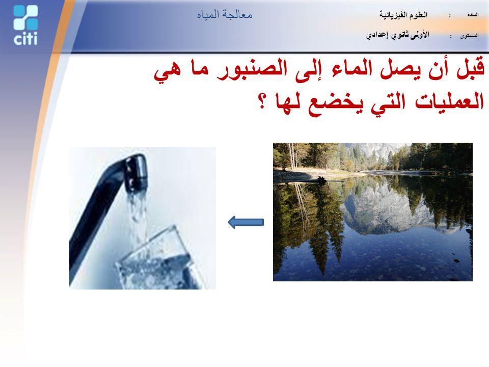 قبل أن يصل الماء إلى الصنبور ما هي العمليات التي يخضع لها ؟