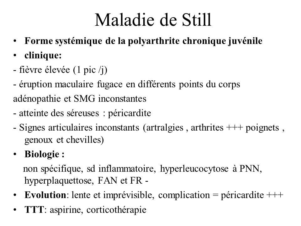Maladie de Still Forme systémique de la polyarthrite chronique juvénile. clinique: - fièvre élevée (1 pic /j)