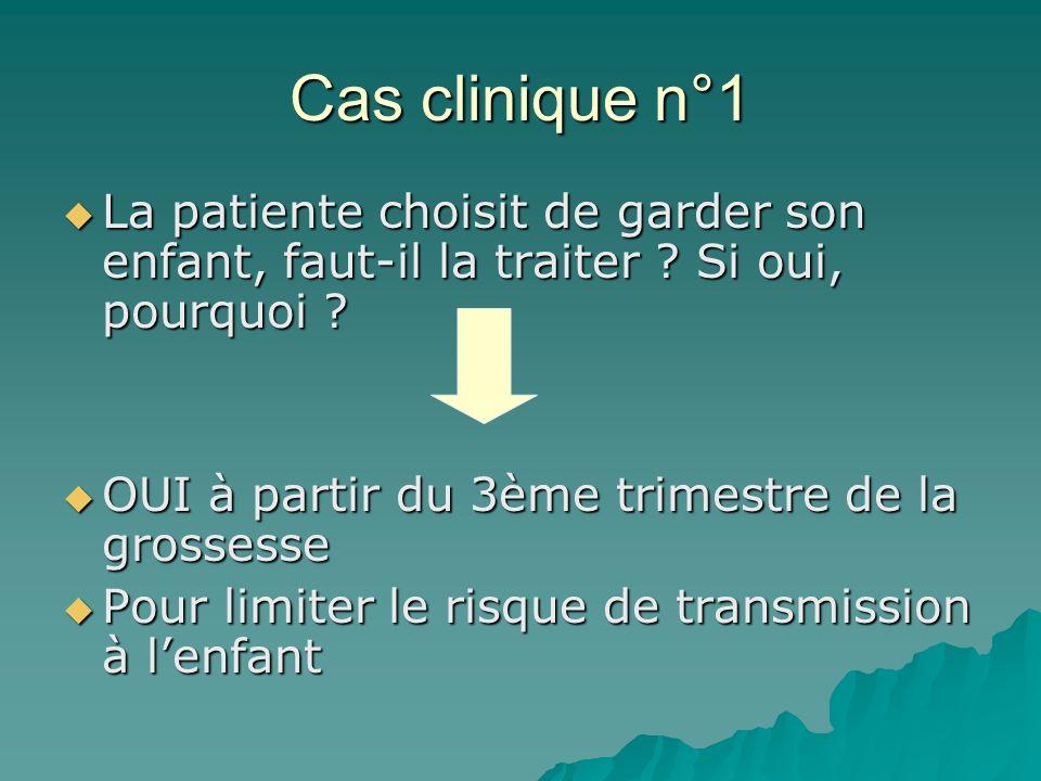 Cas clinique n°1 La patiente choisit de garder son enfant, faut-il la traiter Si oui, pourquoi OUI à partir du 3ème trimestre de la grossesse.