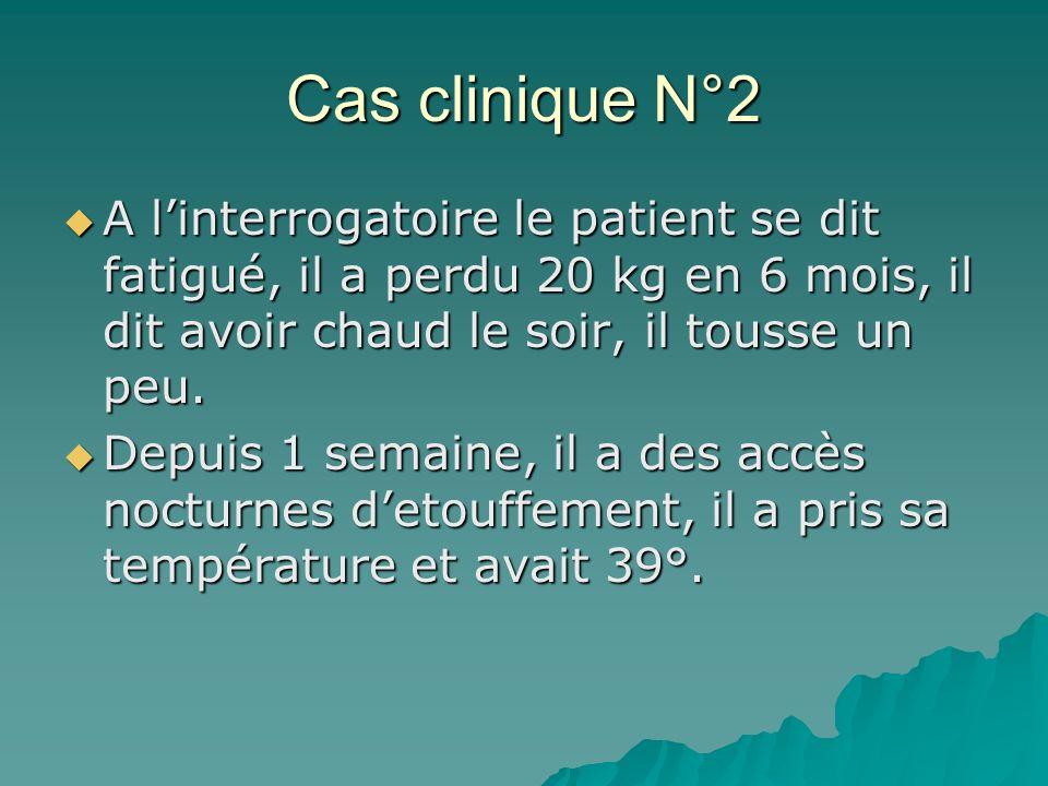 Cas clinique N°2 A l'interrogatoire le patient se dit fatigué, il a perdu 20 kg en 6 mois, il dit avoir chaud le soir, il tousse un peu.
