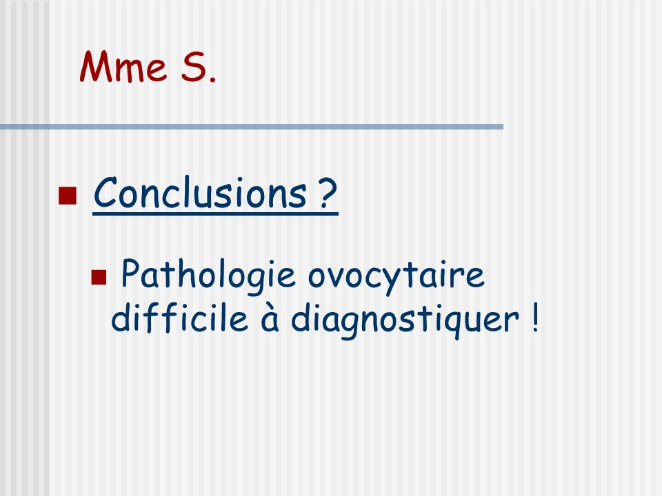 Mme S. Conclusions Pathologie ovocytaire difficile à diagnostiquer !