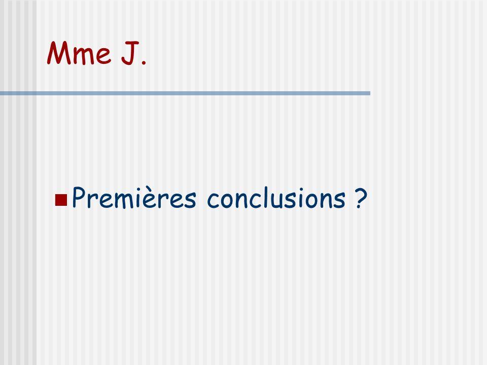Mme J. Premières conclusions