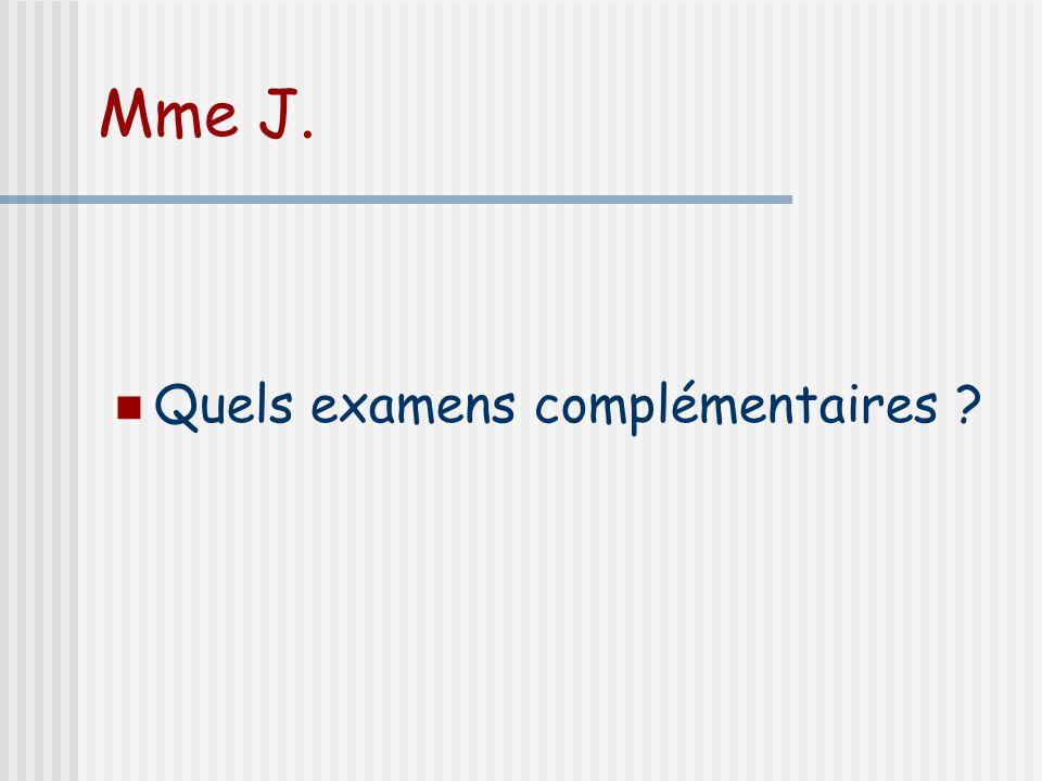 Mme J. Quels examens complémentaires
