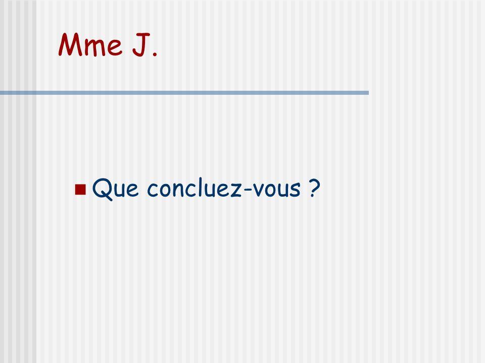 Mme J. Que concluez-vous