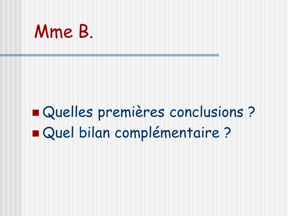 Mme B. Quelles premières conclusions Quel bilan complémentaire