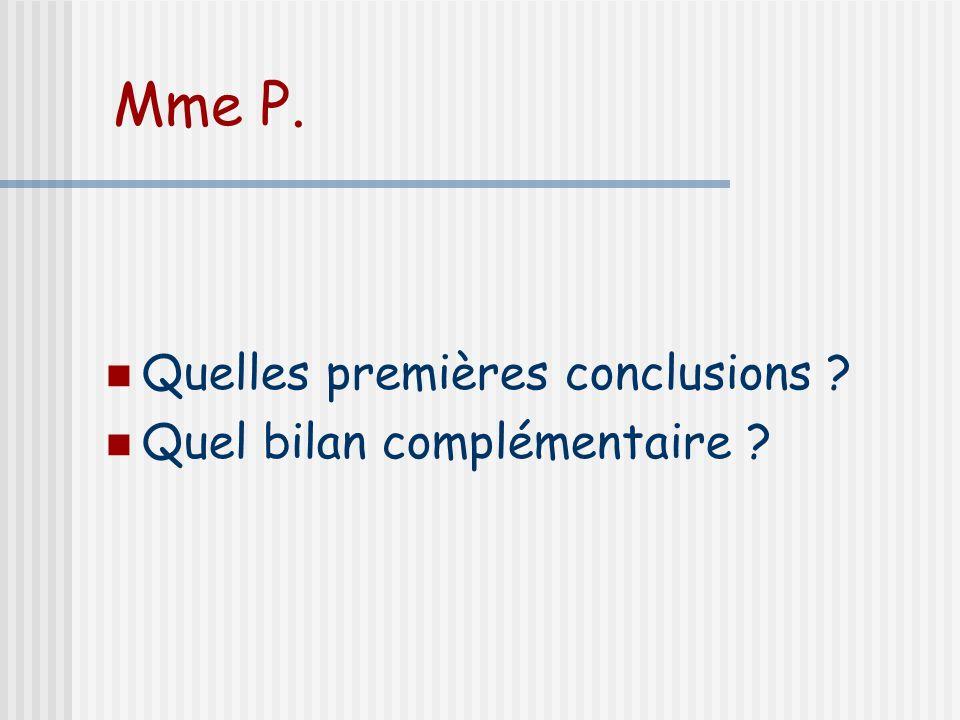 Mme P. Quelles premières conclusions Quel bilan complémentaire