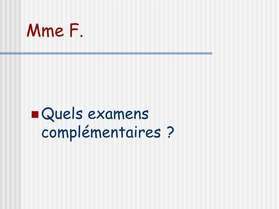 Mme F. Quels examens complémentaires