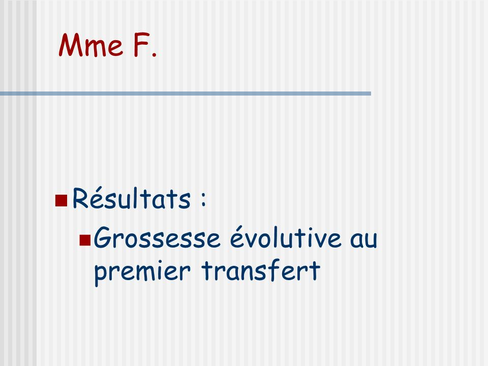 Mme F. Résultats : Grossesse évolutive au premier transfert