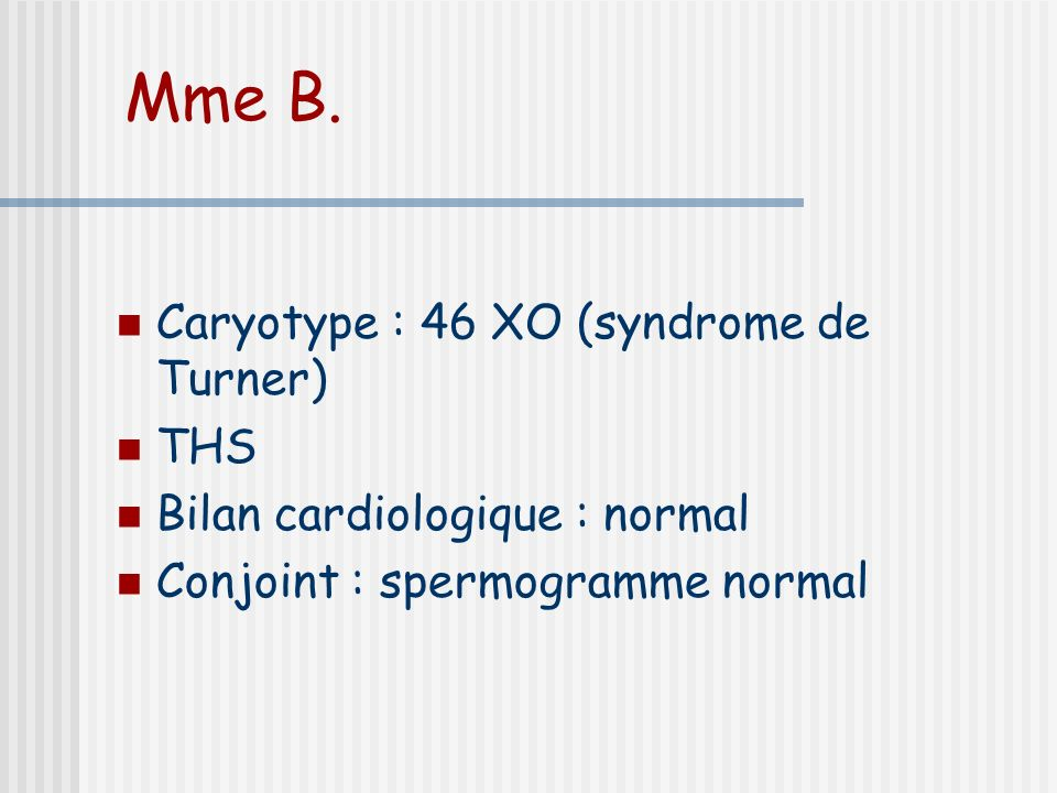 Mme B. Caryotype : 46 XO (syndrome de Turner) THS