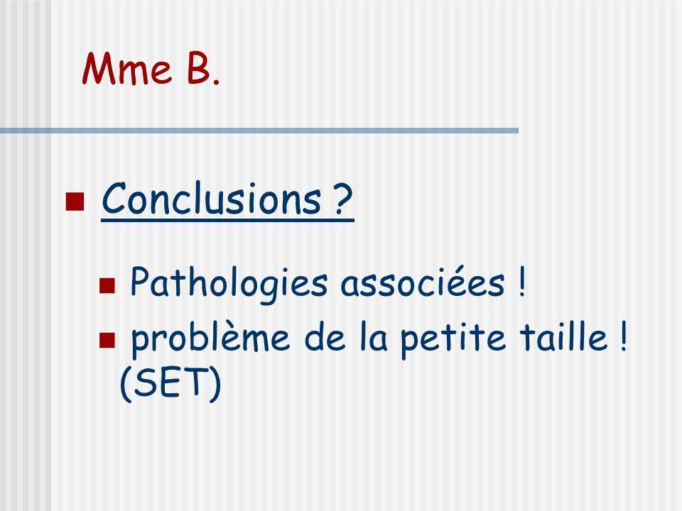 Mme B. Conclusions Pathologies associées !