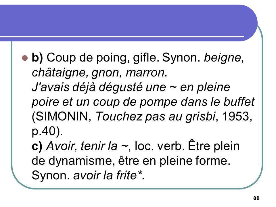 b) Coup de poing, gifle. Synon. beigne, châtaigne, gnon, marron