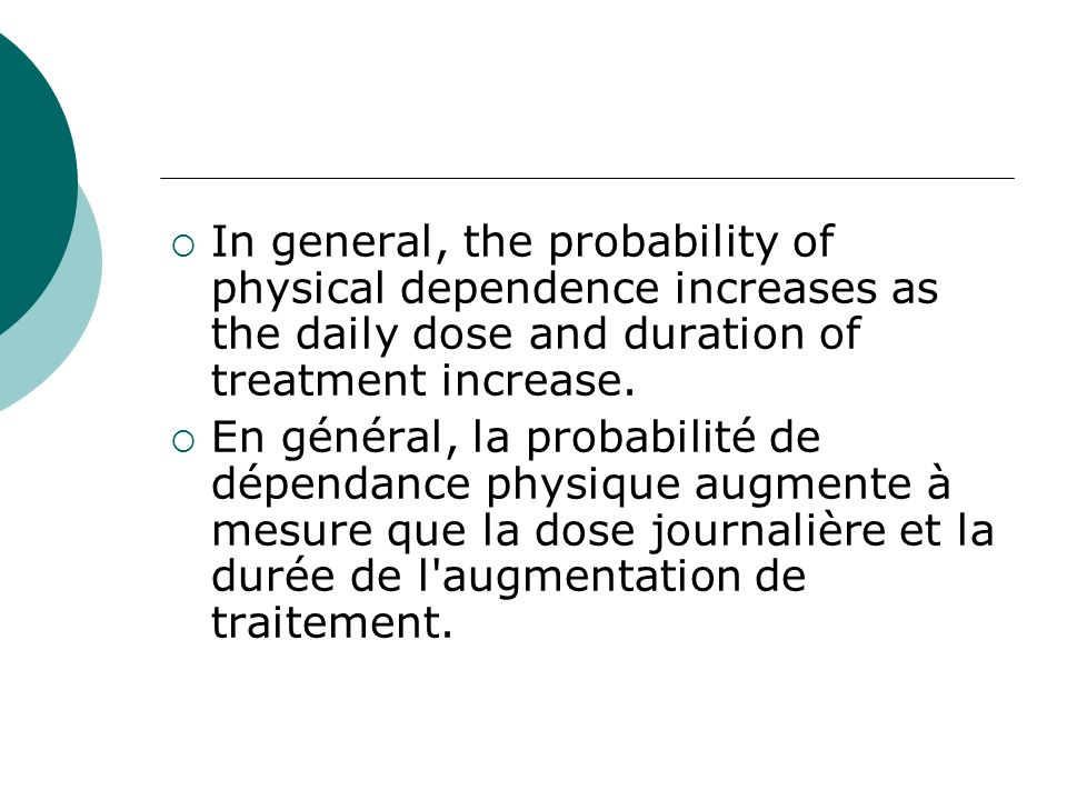 In general, the probability of physical dependence increases as the daily dose and duration of treatment increase.