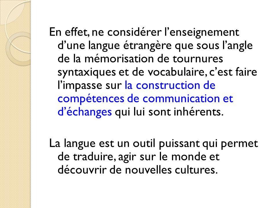 En effet, ne considérer l'enseignement d'une langue étrangère que sous l'angle de la mémorisation de tournures syntaxiques et de vocabulaire, c'est faire l'impasse sur la construction de compétences de communication et d'échanges qui lui sont inhérents.