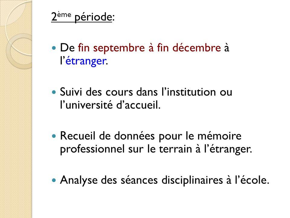 2ème période:De fin septembre à fin décembre à l'étranger. Suivi des cours dans l'institution ou l'université d'accueil.