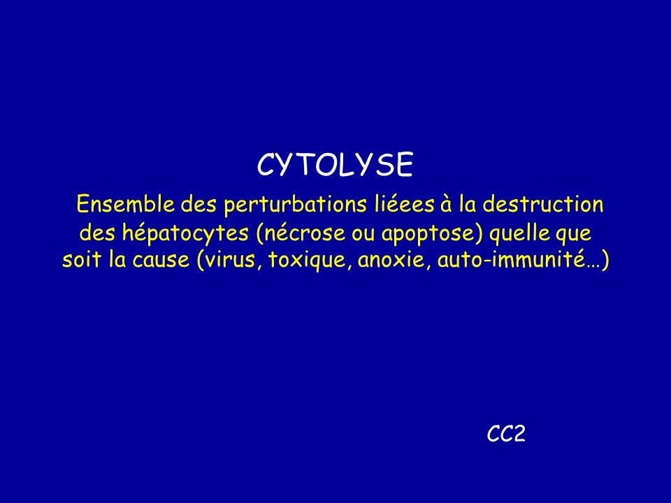 CYTOLYSE Ensemble des perturbations liéees à la destruction des hépatocytes (nécrose ou apoptose) quelle que soit la cause (virus, toxique, anoxie, auto-immunité…)